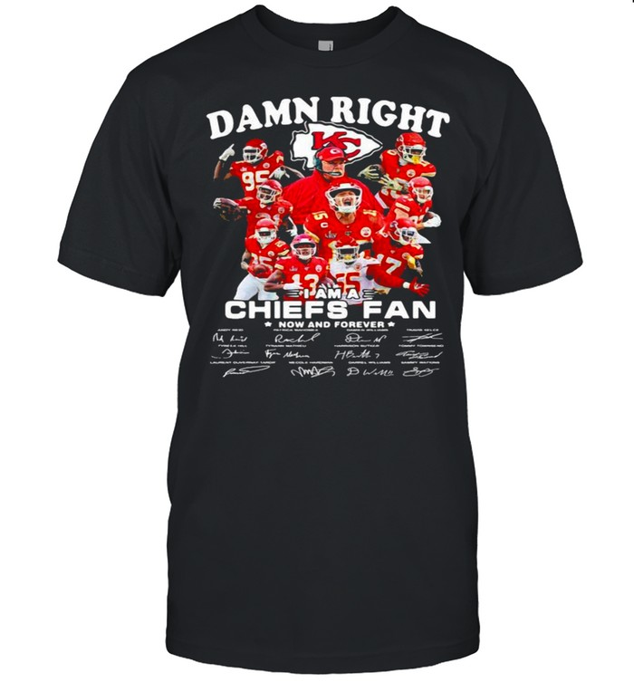 Damn Right I Am A Chiefs Fan Now And Forever Star shirt