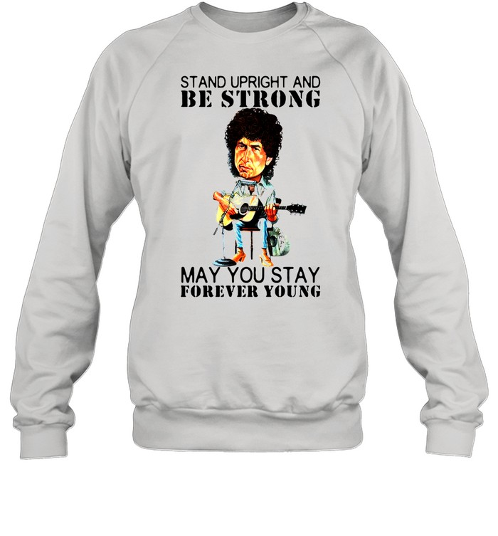 Bob Dylan Stand Upright And Be Strong May You Stay Forever Young shirt Unisex Sweatshirt