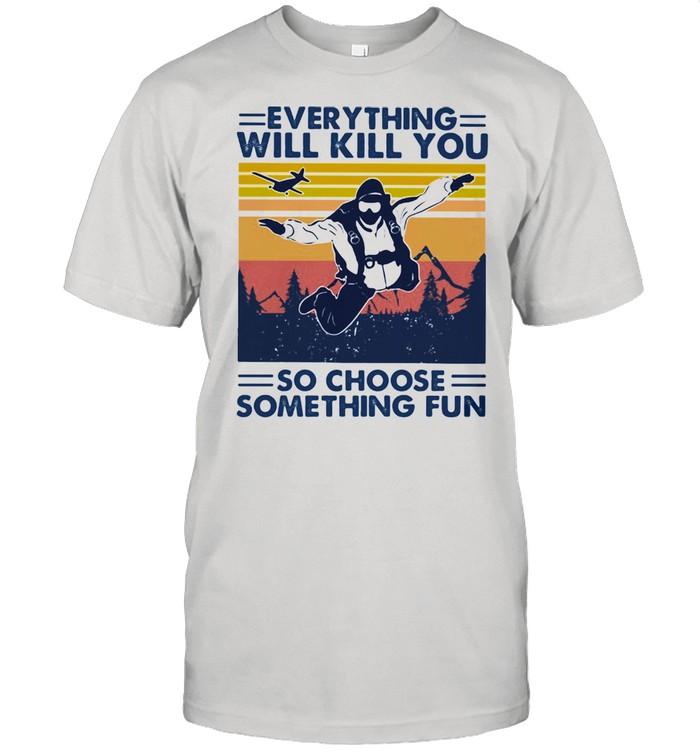 Everything Will Kill You So Choose Something Fun Skydiving Vintage shirt