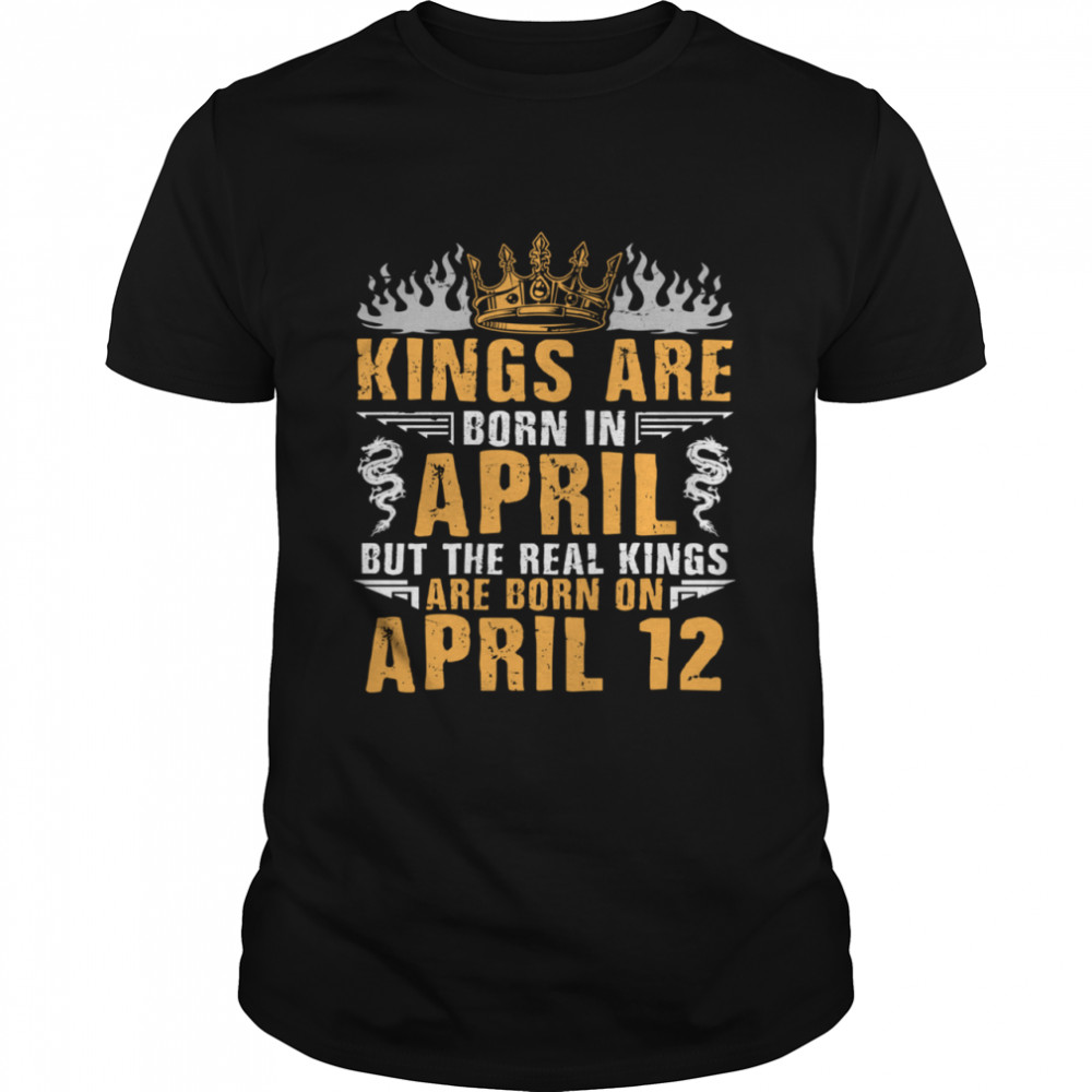 Kings Are Born In April The Real Kings Are Born On April 12 shirt
