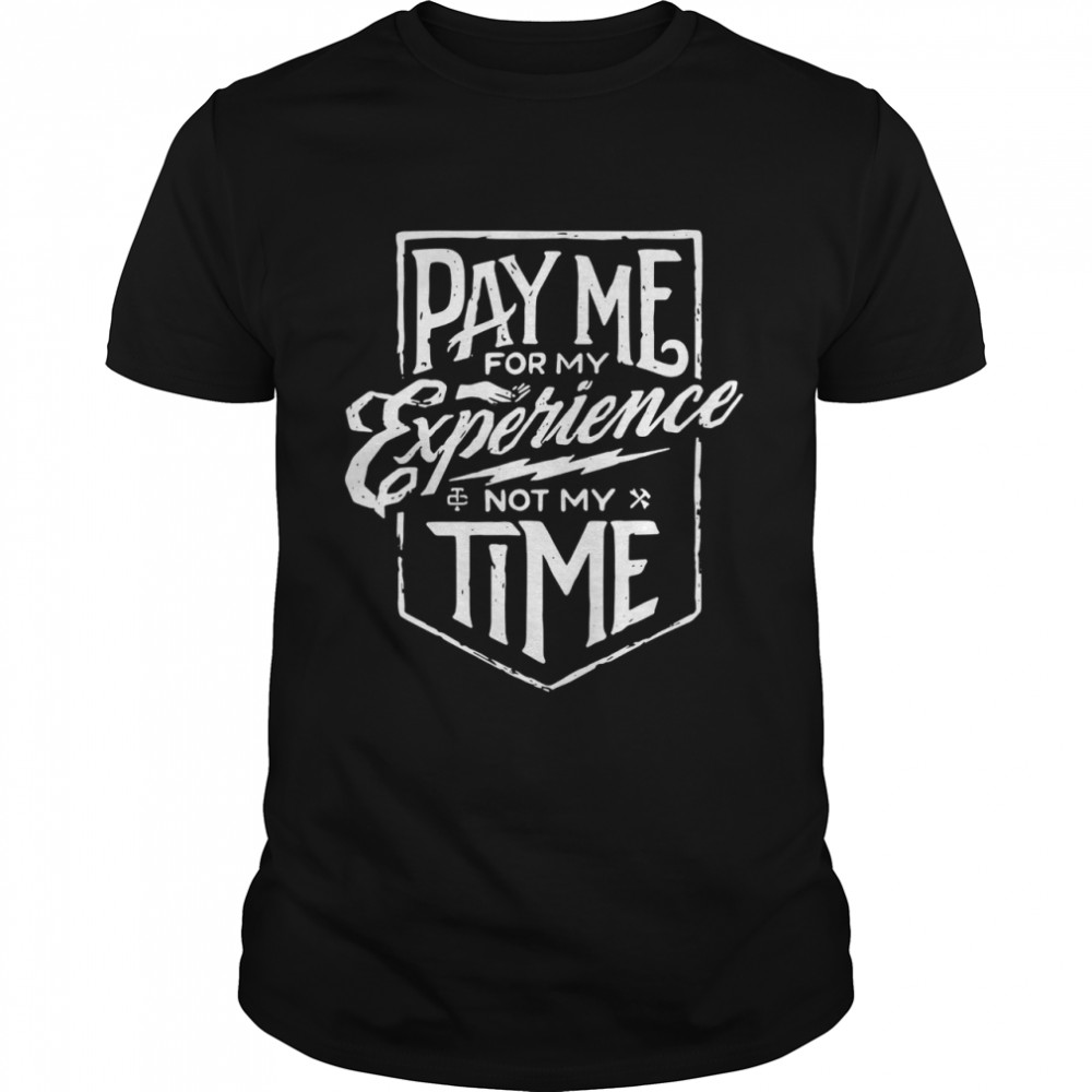 Pay me for my experience not my time shirt