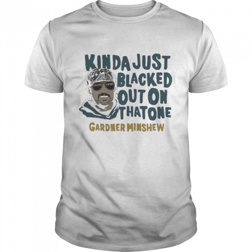 Gardner Minshew Kinda Just Blacked Out On That One shirt