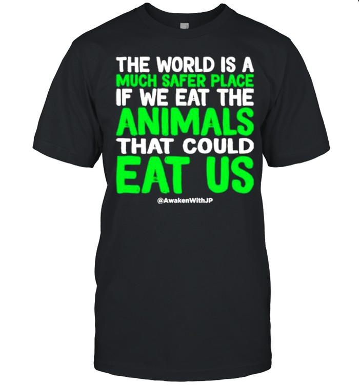 The world is a much safer place if we eat the animals that could eat us shirt