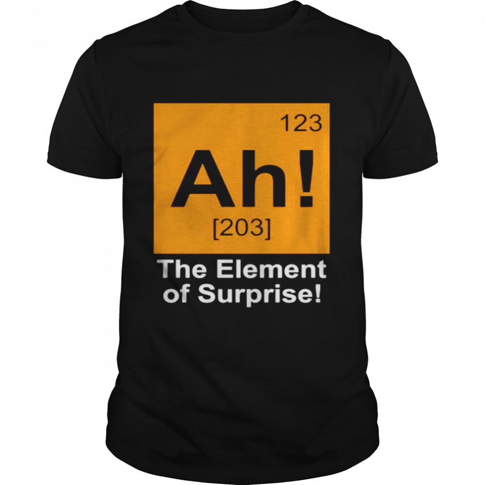123 Ah 203 the element of surprise shirt